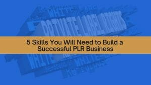 5 Skills You Will Need to Build a Successful PLR Business